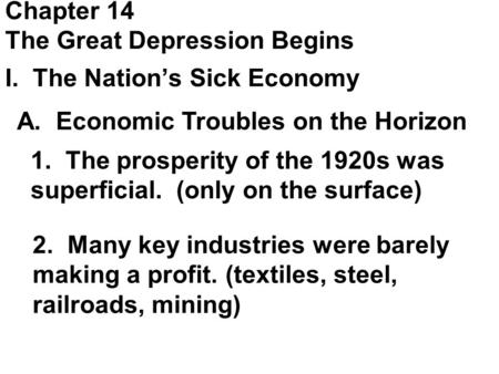 Chapter 14 The Great Depression Begins I. The Nation's Sick Economy A. Economic Troubles on the Horizon 1. The prosperity of the 1920s was superficial.