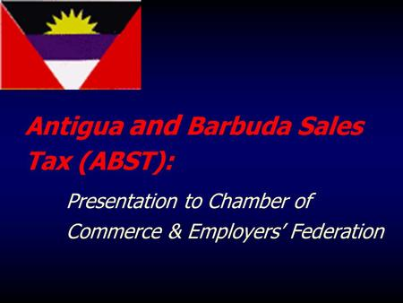 Antigua and Barbuda Sales Tax (ABST): Presentation to Chamber of Commerce & Employers' Federation.
