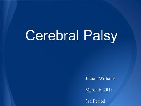 Cerebral Palsy Judian Williams March 6, 2013 3rd Period.