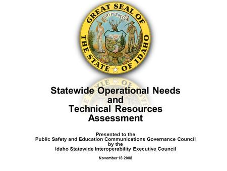 Statewide Operational Needs and Technical Resources Assessment Presented to the Public Safety and Education Communications Governance Council by the Idaho.