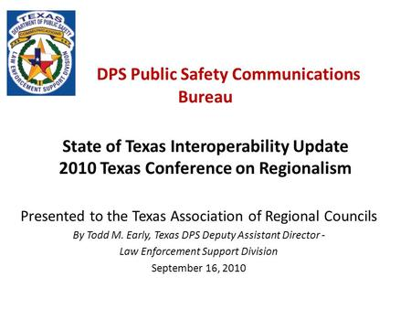Presented to the Texas Association of Regional Councils By Todd M. Early, Texas DPS Deputy Assistant Director - Law Enforcement Support Division September.