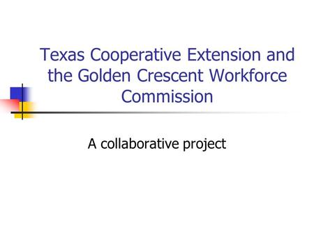 Texas Cooperative Extension and the Golden Crescent Workforce Commission A collaborative project.