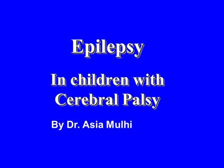 Epilepsy In children with Cerebral Palsy Epilepsy In children with Cerebral Palsy By Dr. Asia Mulhi.
