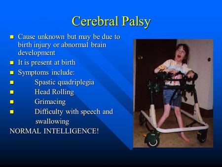 Cerebral Palsy Cause unknown but may be due to birth injury or abnormal brain development Cause unknown but may be due to birth injury or abnormal brain.