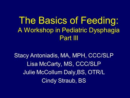 The Basics of Feeding: A Workshop in Pediatric Dysphagia Part III Stacy Antoniadis, MA, MPH, CCC/SLP Lisa McCarty, MS, CCC/SLP Julie McCollum Daly,BS,