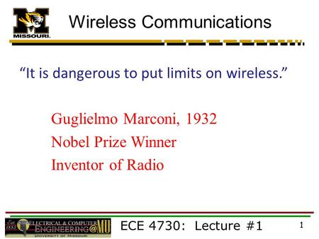 "ECE 4730: Lecture #1 1 Wireless Communications ""It is dangerous to put limits on wireless."" Guglielmo Marconi, 1932 Nobel Prize Winner Inventor of Radio."