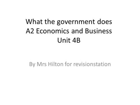 What the government does A2 Economics and Business Unit 4B By Mrs Hilton for revisionstation.