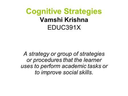 Cognitive Strategies Vamshi Krishna EDUC391X A strategy or group of strategies or procedures that the learner uses to perform academic tasks or to improve.