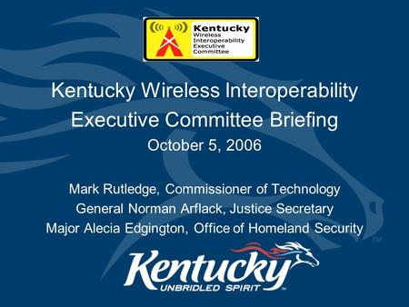 Kentucky Wireless Interoperability Executive Committee Briefing October 5, 2006 Mark Rutledge, Commissioner of Technology General Norman Arflack, Justice.