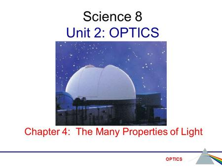 OPTICS Science 8 Unit 2: OPTICS Chapter 4: The Many Properties of Light.