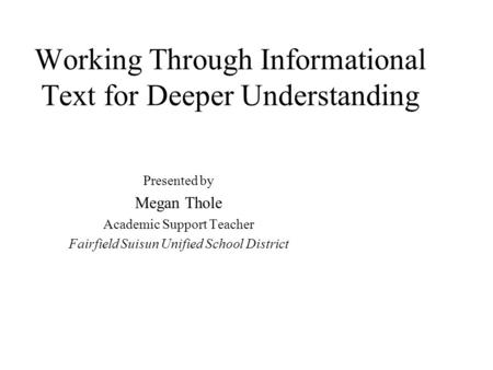 Working Through Informational Text for Deeper Understanding Presented by Megan Thole Academic Support Teacher Fairfield Suisun Unified School District.