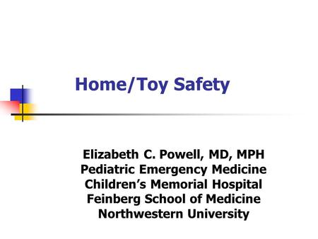 Home/Toy Safety Elizabeth C. Powell, MD, MPH Pediatric Emergency Medicine Children's Memorial Hospital Feinberg School of Medicine Northwestern University.