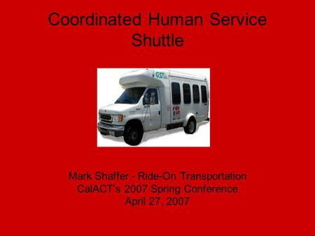 Coordinated Human Service Shuttle Mark Shaffer - Ride-On Transportation CalACT's 2007 Spring Conference April 27, 2007.