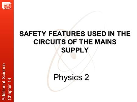 SAFETY FEATURES USED IN THE CIRCUITS OF THE MAINS SUPPLY Physics 2 Additional Science Chapter 14.