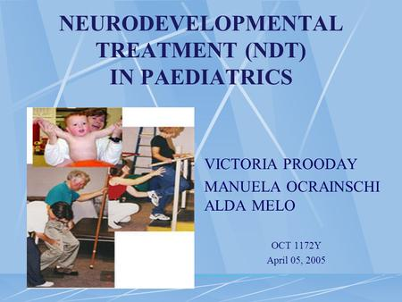 NEURODEVELOPMENTAL TREATMENT (NDT) IN PAEDIATRICS VICTORIA PROODAY MANUELA OCRAINSCHI ALDA MELO OCT 1172Y April 05, 2005.