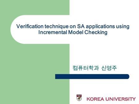 Verification technique on SA applications using Incremental Model Checking 컴퓨터학과 신영주.
