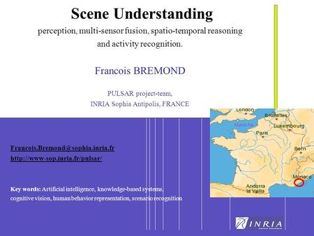 1 Scene Understanding perception, multi-sensor fusion, spatio-temporal reasoning and activity recognition. Francois BREMOND PULSAR project-team, INRIA.
