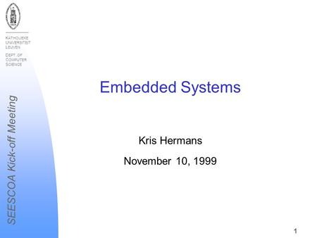 K ATHOLIEKE U NIVERSITEIT L EUVEN D EPT. OF C OMPUTER S CIENCE SEESCOA Kick-off Meeting 1 Embedded Systems Kris Hermans November 10, 1999.