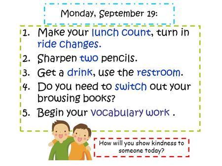 Monday, September 19: 1.Make your lunch count, turn in ride changes. 2.Sharpen two pencils. 3.Get a drink, use the restroom. 4.Do you need to switch out.