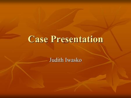 Case Presentation Judith Iwasko. Case History Age: 63 years old Age: 63 years old Left cerebrovascular accident March 2002 Left cerebrovascular accident.