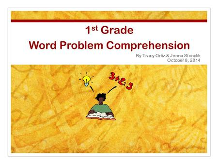 1 st Grade Word Problem Comprehension By Tracy Ortiz & Jenna Stenclik October 8, 2014.