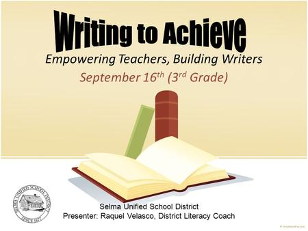 Empowering Teachers, Building Writers September 16 th (3 rd Grade) Selma Unified School District Presenter: Raquel Velasco, District Literacy Coach.