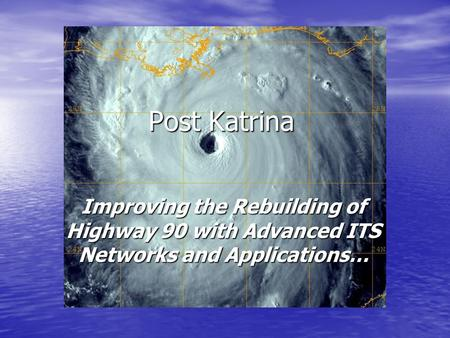 Post Katrina Improving the Rebuilding of Highway 90 with Advanced ITS Networks and Applications…