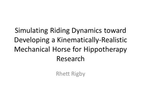 Simulating Riding Dynamics toward Developing a Kinematically-Realistic Mechanical Horse for Hippotherapy Research Rhett Rigby.