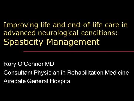 Improving life and end-of-life care in advanced neurological conditions: Spasticity Management Rory O'Connor MD Consultant Physician in Rehabilitation.