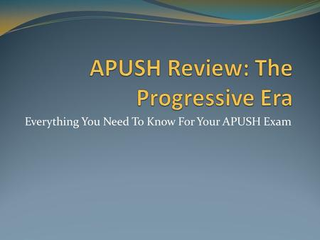 Everything You Need To Know For Your APUSH Exam. The Progressive Era: An Intro What was The Progressive Era? A period of reform on national and state.