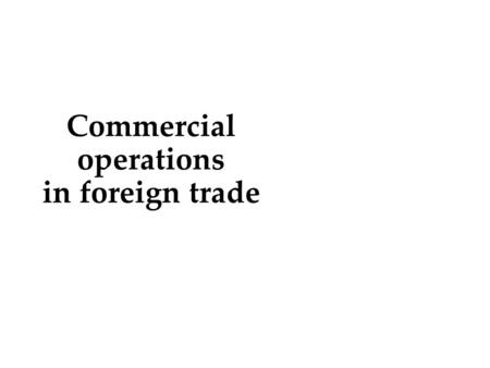 Commercial operations in foreign trade.  Classical forms of international trade  Concept and content of international commercial operations  Export.
