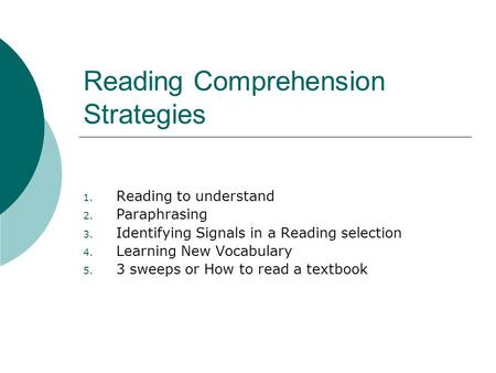 Reading Comprehension Strategies 1. Reading to understand 2. Paraphrasing 3. Identifying Signals in a Reading selection 4. Learning New Vocabulary 5. 3.