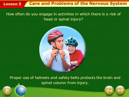 Lesson 5 Care and Problems of the Nervous System How often do you engage in activities in which there is a risk of head or spinal injury? Proper use of.