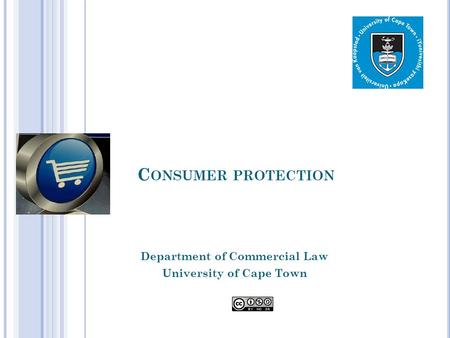C ONSUMER PROTECTION Department of Commercial Law University of Cape Town.