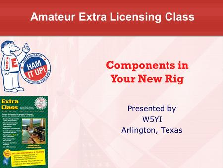 Amateur Extra Licensing Class Presented by W5YI Arlington, Texas Components in Your New Rig.