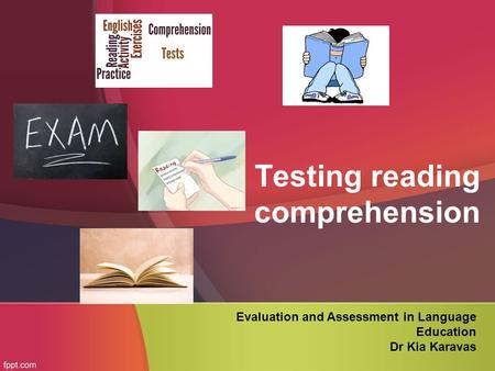 Testing reading comprehension Evaluation and Assessment in Language Education Dr Kia Karavas.