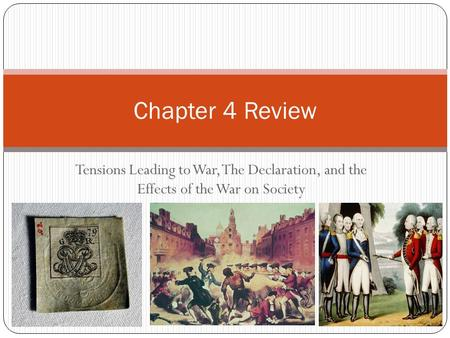 Tensions Leading to War, The Declaration, and the Effects of the War on Society Chapter 4 Review.