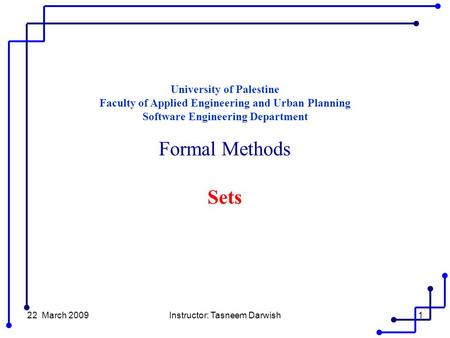 22 March 2009Instructor: Tasneem Darwish1 University of Palestine Faculty of Applied Engineering and Urban Planning Software Engineering Department Formal.