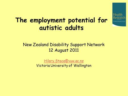 The employment potential for autistic adults New Zealand Disability Support Network 12 August 2011 Victoria University of Wellington.