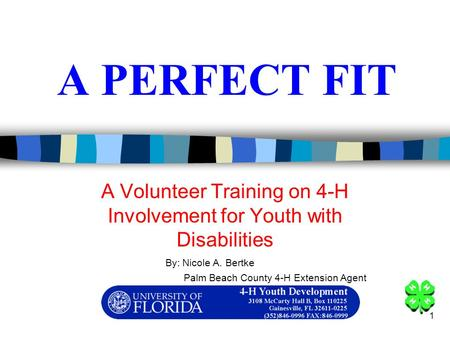1 A PERFECT FIT A Volunteer Training on 4-H Involvement for Youth with Disabilities By: Nicole A. Bertke Palm Beach County 4-H Extension Agent.