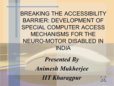 BREAKING THE ACCESSIBILITY BARRIER: DEVELOPMENT OF SPECIAL COMPUTER ACCESS MECHANISMS FOR THE NEURO-MOTOR DISABLED IN INDIA Presented By Animesh Mukherjee.