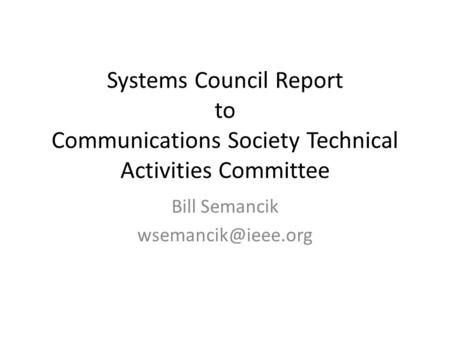 Systems Council Report to Communications Society Technical Activities Committee Bill Semancik
