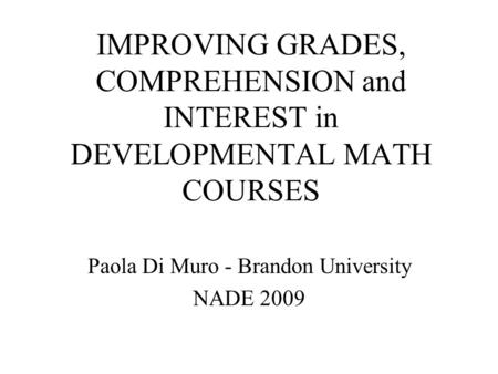 IMPROVING GRADES, COMPREHENSION and INTEREST in DEVELOPMENTAL MATH COURSES Paola Di Muro - Brandon University NADE 2009.