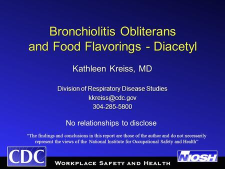 Bronchiolitis Obliterans and Food Flavorings - Diacetyl Kathleen Kreiss, MD Division of Respiratory Disease Studies 304-285-5800 Kathleen.