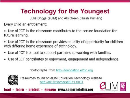 Lead ▪ learn ▪ protect ▪ engage www.somersetelim.org Technology for the Youngest Julia Briggs (eLIM) and Abi Green (Huish Primary) Every child an entitlement: