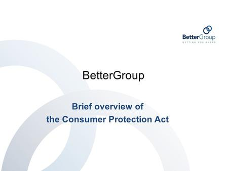 BetterGroup Brief overview of the Consumer Protection Act.