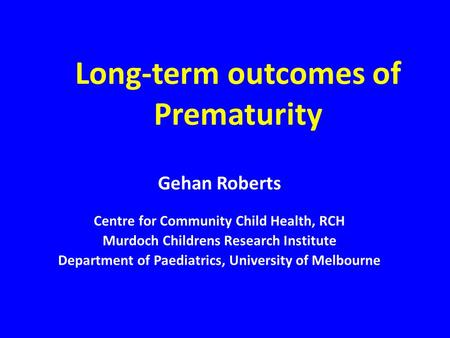 Long-term outcomes of Prematurity Gehan Roberts Centre for Community Child Health, RCH Murdoch Childrens Research Institute Department of Paediatrics,
