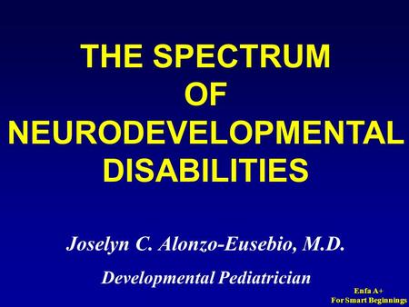 Enfa A+ For Smart Beginnings THE SPECTRUM OF NEURODEVELOPMENTAL DISABILITIES Joselyn C. Alonzo-Eusebio, M.D. Developmental Pediatrician.