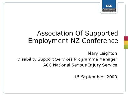 Association Of Supported Employment NZ Conference Mary Leighton Disability Support Services Programme Manager ACC National Serious Injury Service 15 September.