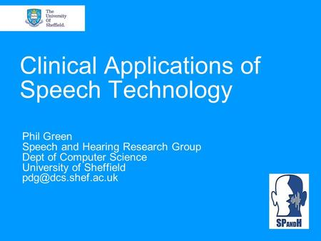 Clinical Applications of Speech Technology Phil Green Speech and Hearing Research Group Dept of Computer Science University of Sheffield